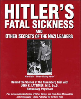 """Hitlers Fatal Sickness and Other Secrets of the Nazi Leaders: Why Hitler """"Threw Victory Away"""